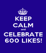 KEEP CALM and CELEBRATE 600 LIKES! - Personalised Poster A1 size