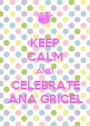 KEEP CALM AND CELEBRATE ANA GRICEL - Personalised Poster A1 size