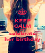 KEEP CALM and celebrate her birthday - Personalised Poster A1 size