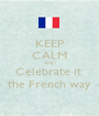 KEEP CALM AND Celebrate it  the French way - Personalised Poster A1 size
