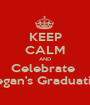 KEEP CALM AND Celebrate  Megan's Graduation - Personalised Poster A1 size