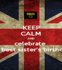 KEEP CALM AND celebrate  my best sister's birthday! - Personalised Poster A1 size