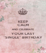 """KEEP CALM AND CELEBRATE YOUR LAST """"SINGLE"""" BIRTHDAY - Personalised Poster A1 size"""