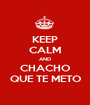 KEEP CALM AND CHACHO QUE TE METO - Personalised Poster A1 size