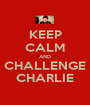 KEEP CALM AND CHALLENGE CHARLIE - Personalised Poster A1 size