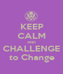 KEEP CALM AND CHALLENGE to Change - Personalised Poster A1 size