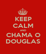 KEEP CALM AND CHAMA O DOUGLAS - Personalised Poster A1 size