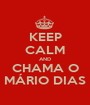 KEEP CALM AND CHAMA O MÁRIO DIAS - Personalised Poster A1 size