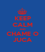 KEEP CALM AND CHAME O JUCA - Personalised Poster A1 size