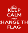 KEEP CALM AND CHANGE THE FLAG - Personalised Poster A1 size