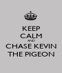 KEEP CALM AND CHASE KEVIN THE PIGEON - Personalised Poster A1 size
