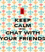 KEEP CALM AND CHAT WITH YOUR FRIENDS - Personalised Poster A1 size