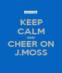KEEP CALM AND CHEER ON J.MOSS - Personalised Poster A1 size