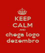 KEEP CALM AND chega logo dezembro - Personalised Poster A1 size