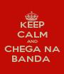 KEEP CALM AND CHEGA NA BANDA  - Personalised Poster A1 size