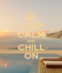KEEP CALM AND CHILL ON - Personalised Poster A1 size