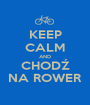 KEEP CALM AND CHODŹ NA ROWER - Personalised Poster A1 size
