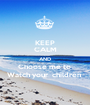 KEEP CALM AND Choose me to  Watch your  children  - Personalised Poster A1 size