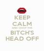 KEEP CALM AND CHOP THE BITCH'S HEAD OFF - Personalised Poster A1 size