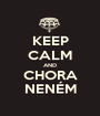 KEEP CALM AND CHORA NENÉM - Personalised Poster A1 size