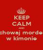 KEEP CALM AND chowaj morde  w kimonie - Personalised Poster A1 size