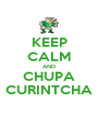 KEEP CALM AND CHUPA CURINTCHA - Personalised Poster A1 size