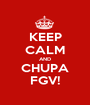 KEEP CALM AND CHUPA FGV! - Personalised Poster A1 size