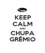 KEEP CALM AND CHUPA GRÊMIO - Personalised Poster A1 size