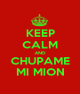 KEEP CALM AND CHUPAME MI MION - Personalised Poster A1 size