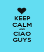 KEEP CALM AND CIAO GUYS - Personalised Poster A1 size