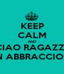 KEEP CALM AND CIAO RAGAZZI, UN ABBRACCIONE - Personalised Poster A1 size