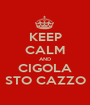 KEEP CALM AND CIGOLA STO CAZZO - Personalised Poster A1 size