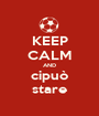 KEEP CALM AND cipuò stare - Personalised Poster A1 size
