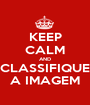 KEEP CALM AND CLASSIFIQUE A IMAGEM - Personalised Poster A1 size