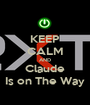 KEEP CALM AND Claude Is on The Way - Personalised Poster A1 size