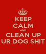KEEP CALM AND CLEAN UP UR DOG SHIT - Personalised Poster A1 size