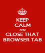 KEEP CALM AND CLOSE THAT BROWSER TAB - Personalised Poster A1 size