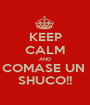KEEP CALM AND COMASE UN  SHUCO!! - Personalised Poster A1 size