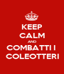 KEEP CALM AND COMBATTI I  COLEOTTERI - Personalised Poster A1 size