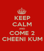 KEEP CALM AND COME 2 CHEENI KUM - Personalised Poster A1 size
