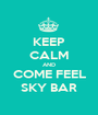 KEEP CALM AND COME FEEL SKY BAR - Personalised Poster A1 size