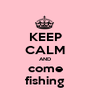 KEEP CALM AND come fishing - Personalised Poster A1 size
