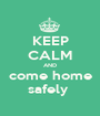 KEEP CALM AND come home safely  - Personalised Poster A1 size