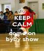 KEEP CALM AND come on  byby show  - Personalised Poster A1 size