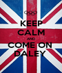KEEP CALM AND COME ON  DALEY  - Personalised Poster A1 size