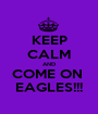 KEEP CALM AND COME ON  EAGLES!!! - Personalised Poster A1 size