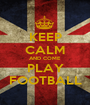 KEEP CALM AND COME  PLAY FOOTBALL - Personalised Poster A1 size