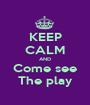 KEEP CALM AND Come see The play - Personalised Poster A1 size