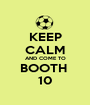 KEEP CALM AND COME TO BOOTH  10 - Personalised Poster A1 size