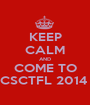 KEEP CALM AND COME TO CSCTFL 2014  - Personalised Poster A1 size